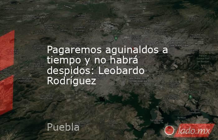 Pagaremos aguinaldos a tiempo y no habrá despidos: Leobardo Rodríguez. Noticias en tiempo real