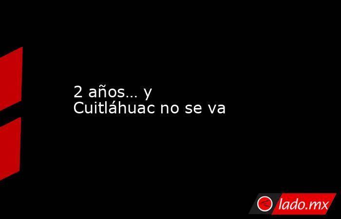 2 años… y Cuitláhuac no se va. Noticias en tiempo real