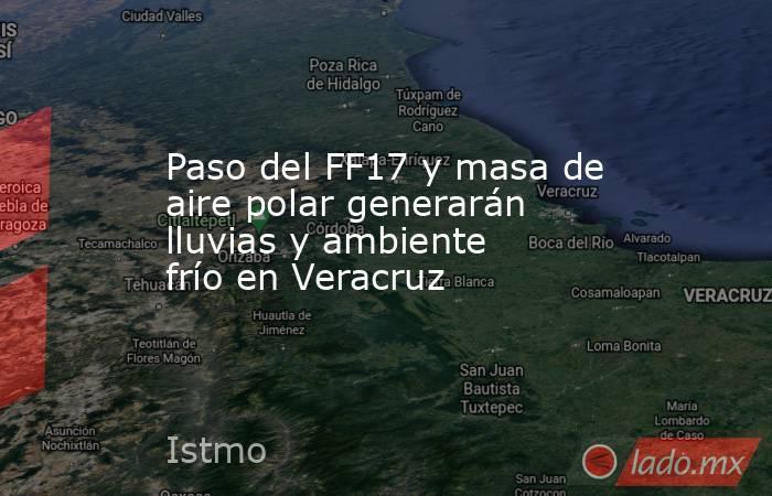 Paso del FF17 y masa de aire polar generarán lluvias y ambiente frío en Veracruz. Noticias en tiempo real
