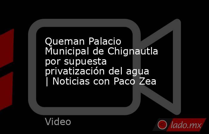 Queman Palacio Municipal de Chignautla por supuesta privatización del agua   Noticias con Paco Zea. Noticias en tiempo real