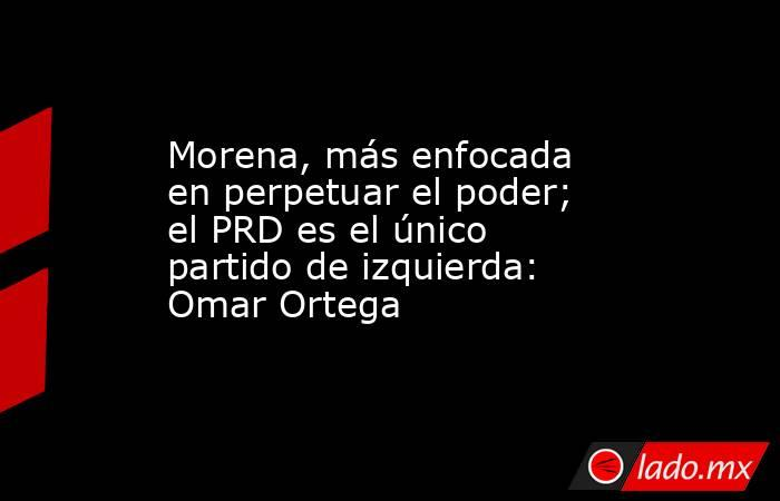 Morena, más enfocada en perpetuar el poder; el PRD es el único partido de izquierda: Omar Ortega. Noticias en tiempo real
