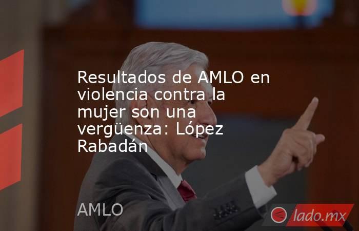 Resultados de AMLO en violencia contra la mujer son una vergüenza: López Rabadán. Noticias en tiempo real