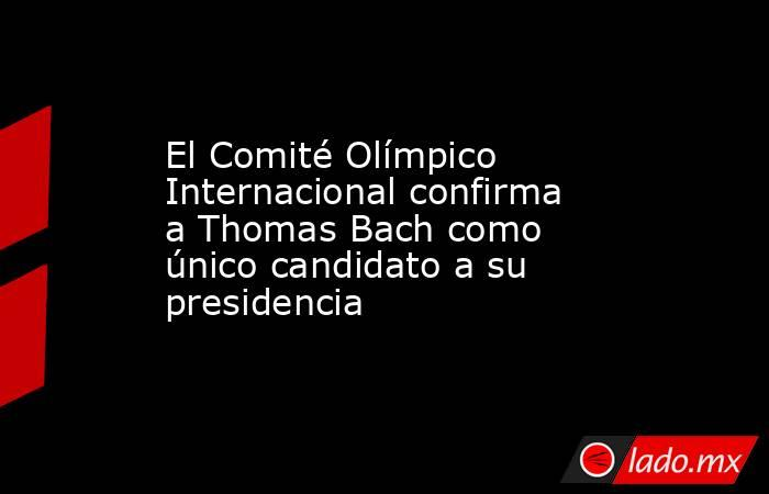El Comité Olímpico Internacional confirma a Thomas Bach como único candidato a su presidencia. Noticias en tiempo real