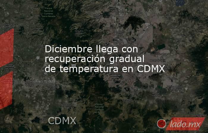 Diciembre llega con recuperación gradual de temperatura en CDMX. Noticias en tiempo real