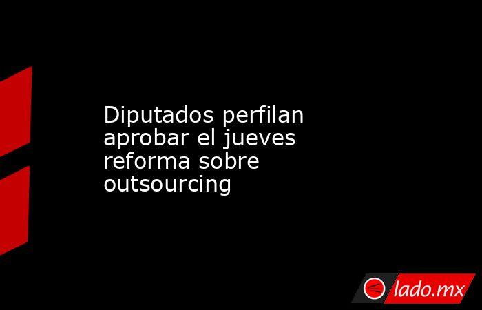 Diputados perfilan aprobar el jueves reforma sobre outsourcing. Noticias en tiempo real