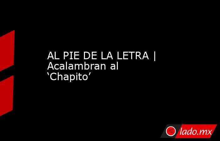 AL PIE DE LA LETRA | Acalambran al 'Chapito'. Noticias en tiempo real