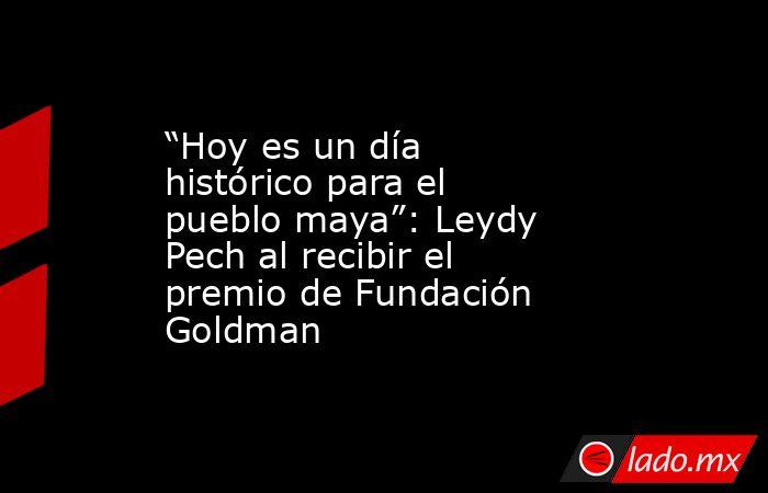"""""""Hoy es un día histórico para el pueblo maya"""": Leydy Pech al recibir el premio de Fundación Goldman. Noticias en tiempo real"""
