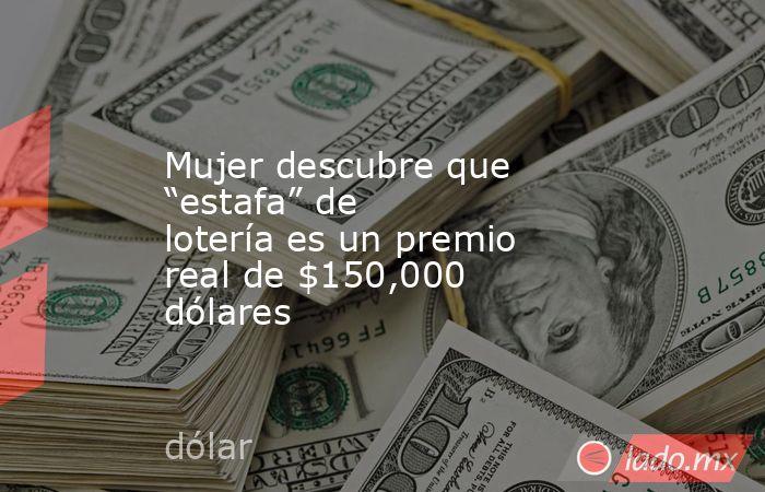"""Mujer descubre que """"estafa"""" de lotería es un premio real de $150,000 dólares. Noticias en tiempo real"""