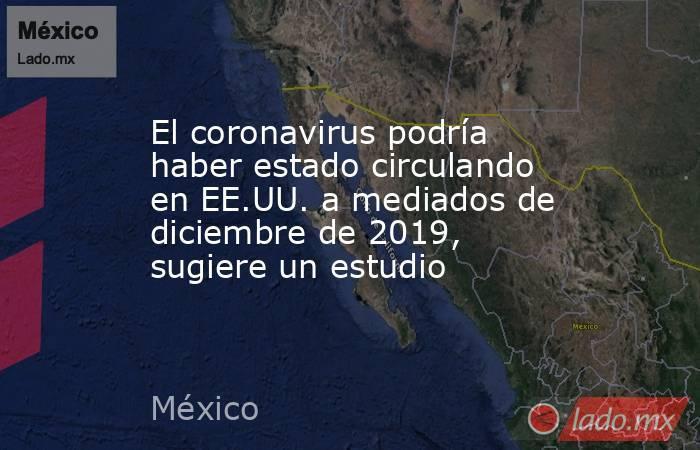 El coronavirus podría haber estado circulando en EE.UU. a mediados de diciembre de 2019, sugiere un estudio. Noticias en tiempo real