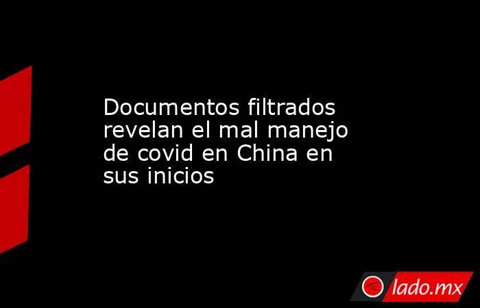 Documentos filtrados revelan el mal manejo de covid en China en sus inicios. Noticias en tiempo real