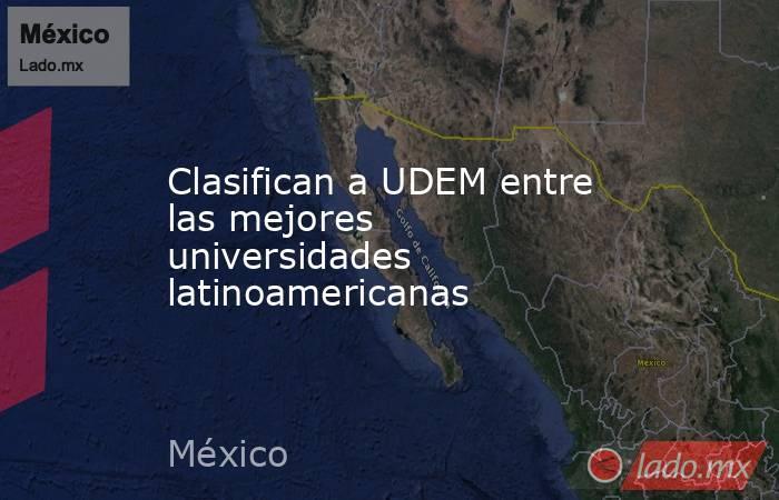 Clasifican a UDEM entre las mejores universidades latinoamericanas. Noticias en tiempo real