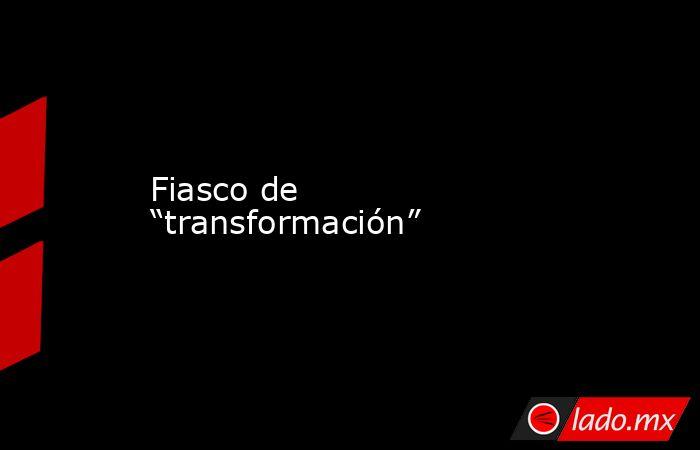 """Fiasco de """"transformación"""". Noticias en tiempo real"""