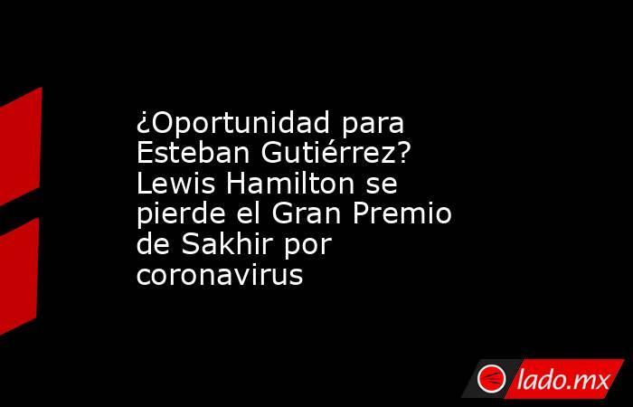 ¿Oportunidad para Esteban Gutiérrez? Lewis Hamilton se pierde el Gran Premio de Sakhir por coronavirus. Noticias en tiempo real