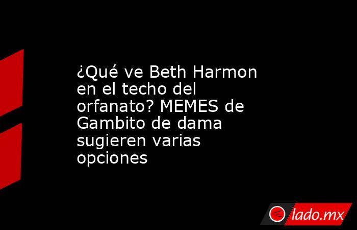 ¿Qué ve Beth Harmon en el techo del orfanato? MEMES de Gambito de dama sugieren varias opciones. Noticias en tiempo real