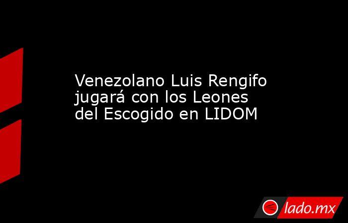 Venezolano Luis Rengifo jugará con los Leones del Escogido en LIDOM. Noticias en tiempo real