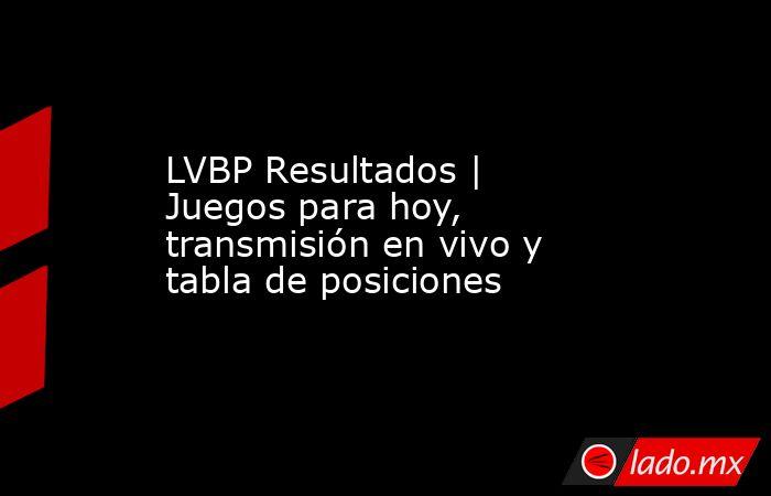 LVBP Resultados | Juegos para hoy, transmisión en vivo y tabla de posiciones . Noticias en tiempo real