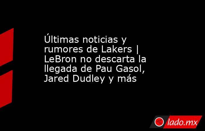 Últimas noticias y rumores de Lakers | LeBron no descarta la llegada de Pau Gasol, Jared Dudley y más. Noticias en tiempo real