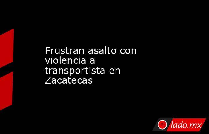 Frustran asalto con violencia a transportista en Zacatecas. Noticias en tiempo real