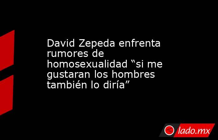 """David Zepeda enfrenta rumores de homosexualidad """"si me gustaran los hombres también lo diría"""". Noticias en tiempo real"""