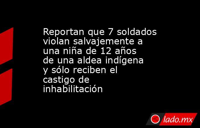 Reportan que 7 soldados violan salvajemente a una niña de 12 años de una aldea indígena y sólo reciben el castigo de inhabilitación. Noticias en tiempo real