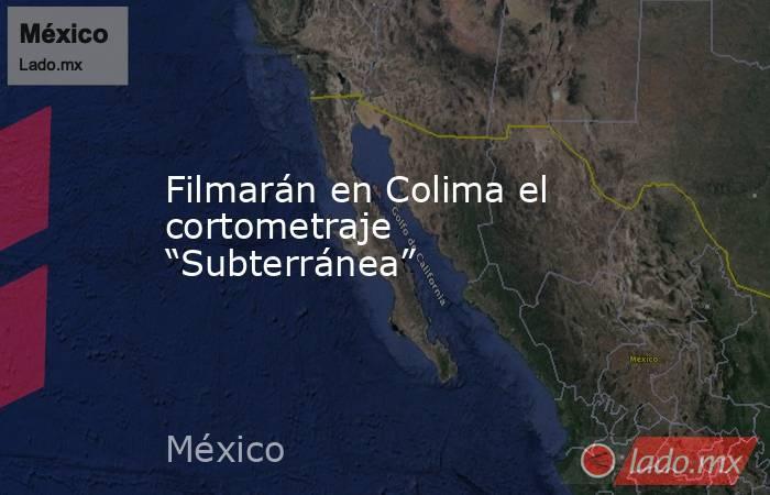 """Filmarán en Colima el cortometraje """"Subterránea"""". Noticias en tiempo real"""