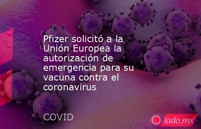 Pfizer solicitó a la Unión Europea la autorización de emergencia para su vacuna contra el coronavirus. Noticias en tiempo real