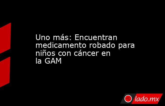 Uno más: Encuentran medicamento robado para niños con cáncer en la GAM. Noticias en tiempo real