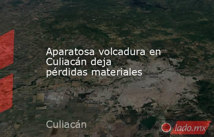 Aparatosa volcadura en Culiacán deja pérdidas materiales. Noticias en tiempo real