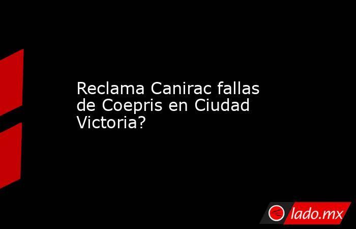 Reclama Canirac fallas de Coepris en Ciudad Victoria?. Noticias en tiempo real