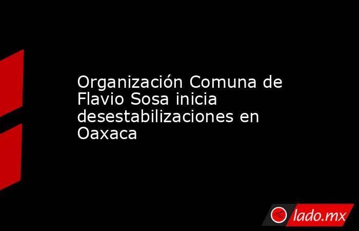 Organización Comuna de Flavio Sosa inicia desestabilizaciones en Oaxaca. Noticias en tiempo real