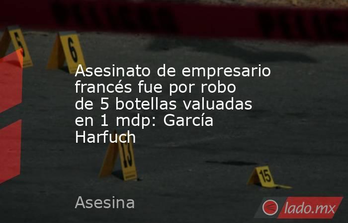 Asesinato de empresario francés fue por robo de 5 botellas valuadas en 1 mdp: García Harfuch. Noticias en tiempo real