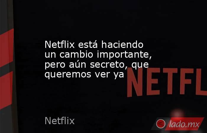 Netflix está haciendo un cambio importante, pero aún secreto, que queremos ver ya. Noticias en tiempo real