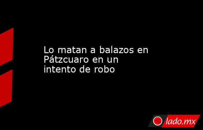 Lo matan a balazos en Pátzcuaro en un intento de robo. Noticias en tiempo real