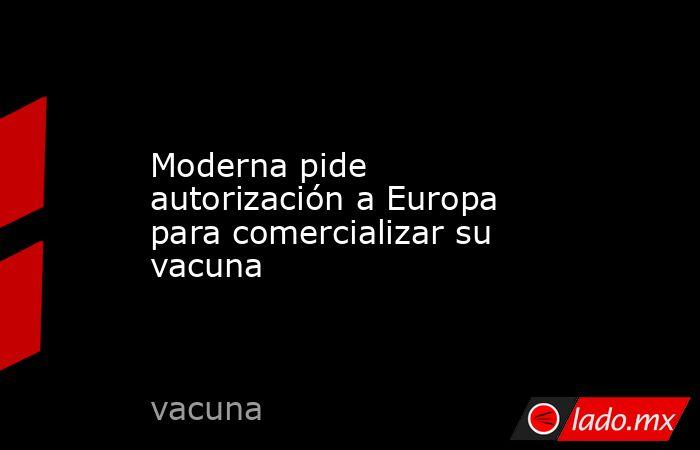 Moderna pide autorización a Europa para comercializar su vacuna. Noticias en tiempo real