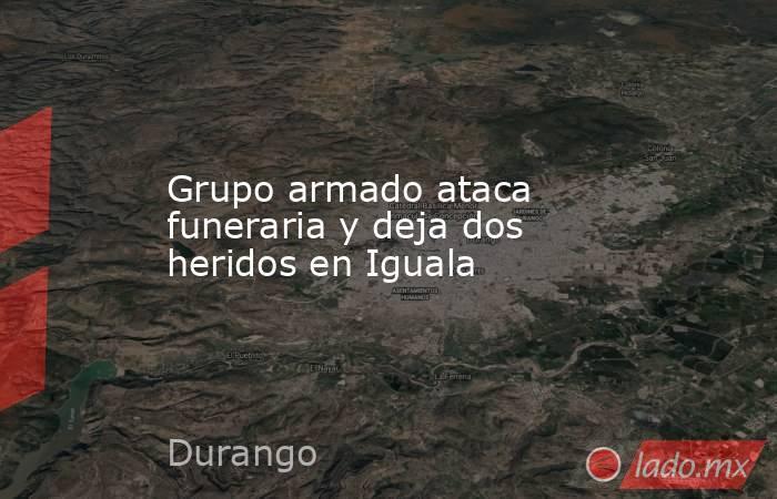 Grupo armado ataca funeraria y deja dos heridos en Iguala. Noticias en tiempo real