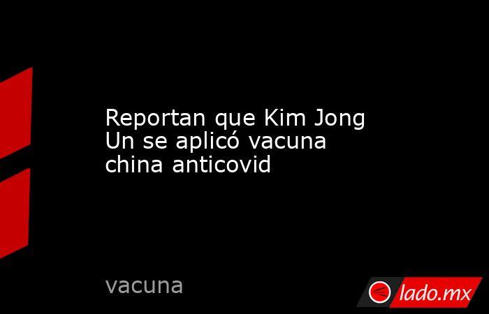 Reportan que Kim Jong Un se aplicó vacuna china anticovid . Noticias en tiempo real