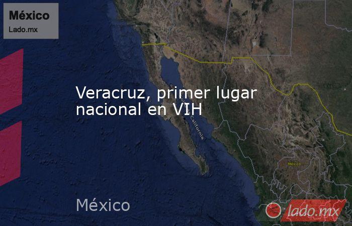 Veracruz, primer lugar nacional en VIH. Noticias en tiempo real