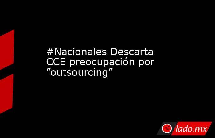"""#Nacionales Descarta CCE preocupación por """"outsourcing"""". Noticias en tiempo real"""