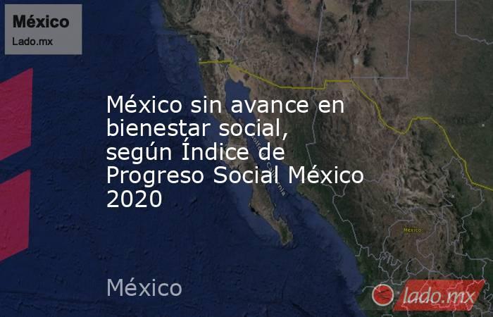 México sin avance en bienestar social, según Índice de Progreso Social México 2020. Noticias en tiempo real