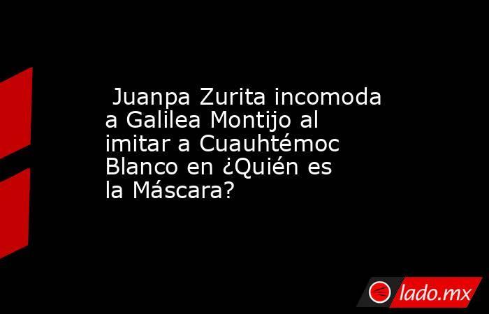 Juanpa Zurita incomoda a Galilea Montijo al imitar a Cuauhtémoc Blanco en ¿Quién es la Máscara?. Noticias en tiempo real
