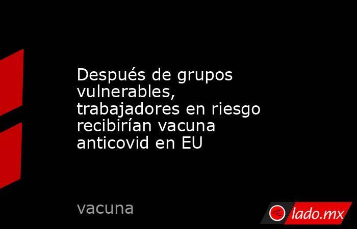 Después de grupos vulnerables, trabajadores en riesgo recibirían vacuna anticovid en EU. Noticias en tiempo real