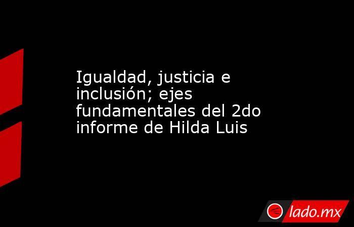 Igualdad, justicia e inclusión; ejes fundamentales del 2do informe de Hilda Luis. Noticias en tiempo real