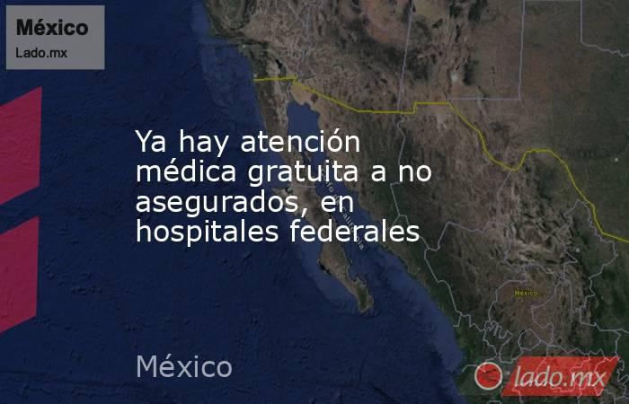 Ya hay atención médica gratuita a no asegurados, en hospitales federales. Noticias en tiempo real