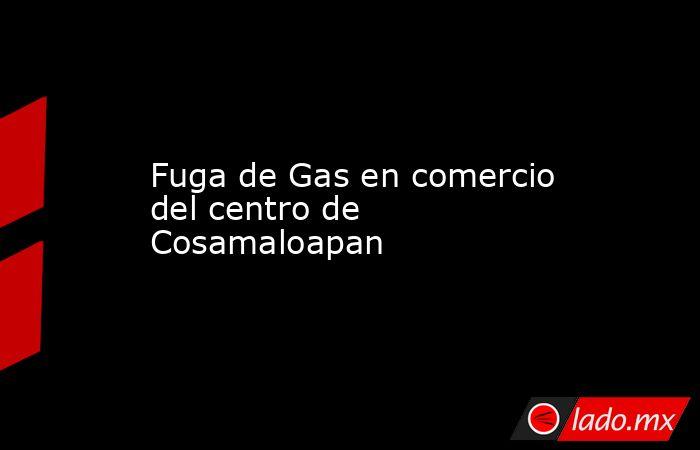 Fuga de Gas en comercio del centro de Cosamaloapan. Noticias en tiempo real