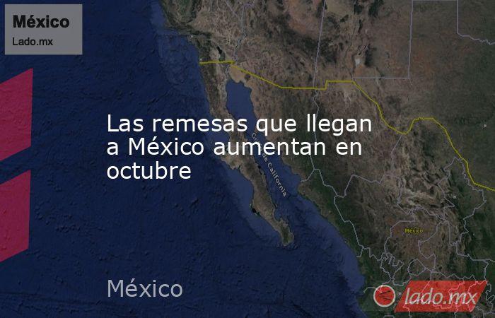 Las remesas que llegan a México aumentan en octubre. Noticias en tiempo real