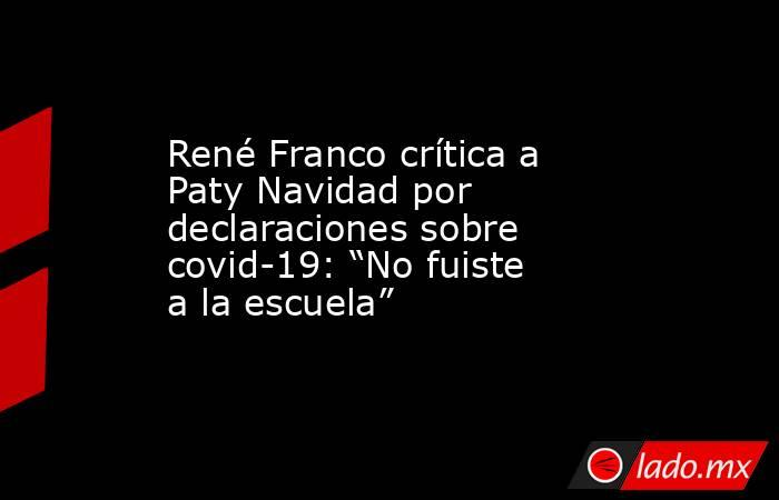 """René Franco crítica a Paty Navidad por declaraciones sobre covid-19: """"No fuiste a la escuela"""". Noticias en tiempo real"""