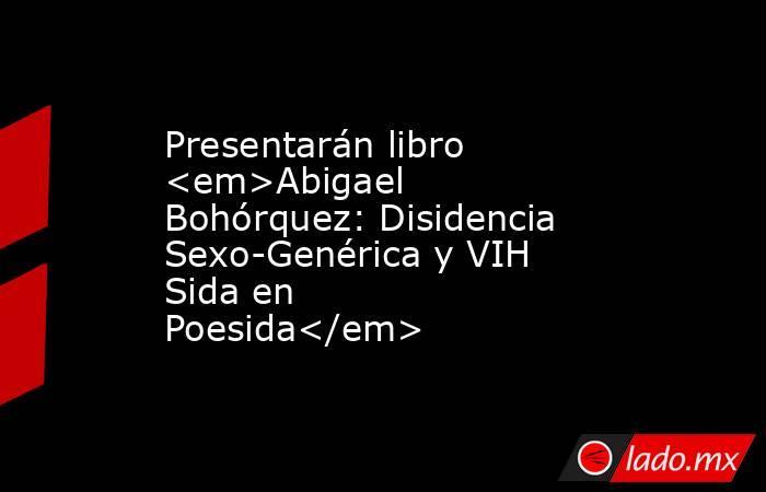 Presentarán libro <em>Abigael Bohórquez: Disidencia Sexo-Genérica y VIH Sida en Poesida</em>. Noticias en tiempo real