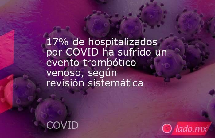 17% de hospitalizados por COVID ha sufrido un evento trombótico venoso, según revisión sistemática. Noticias en tiempo real
