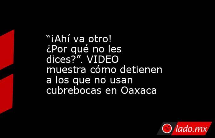 """""""¡Ahí va otro! ¿Por qué no les dices?"""". VIDEO muestra cómo detienen a los que no usan cubrebocas en Oaxaca. Noticias en tiempo real"""