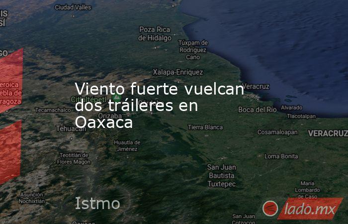 Viento fuerte vuelcan dos tráileres en Oaxaca. Noticias en tiempo real
